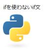 【Python】if文~その2~ ifを使わないif文