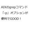 【AIX】grepコマンドの便利なオプション「-p」