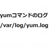 yumコマンドのログは「/var/log/yum.log」です!