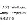 【AIX】failedlogin、wtmp、utmpの中身を確認する方法