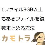 1ファイル8GB以上もあるファイルを複数まとめる方法