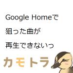 Google Homeで狙った曲が再生できないっ