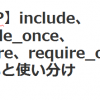 【PHP】include、include_once、require、require_once の違いと使い分け