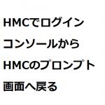 HMCでログインコンソールからHMCのプロンプト画面へ戻る方法
