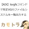 【AIX】lsvgfsコマンドで特定VGのファイルシステムを一覧出力する