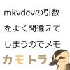 mkvdevの引数をよく間違えてしまうのでメモ