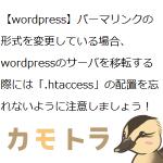 【wordpress】パーマリンクの形式を変更している場合、wordpressのサーバを移転する際には「.htaccess」の配置を忘れないように注意しましょう!